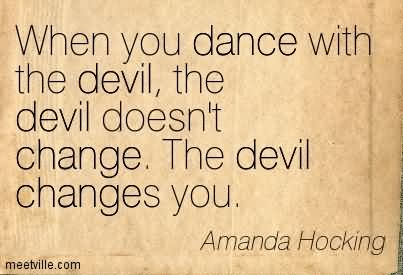 when-you-dance-with-the-devil-the-devil-doesnt-change-the-devil-changes-you